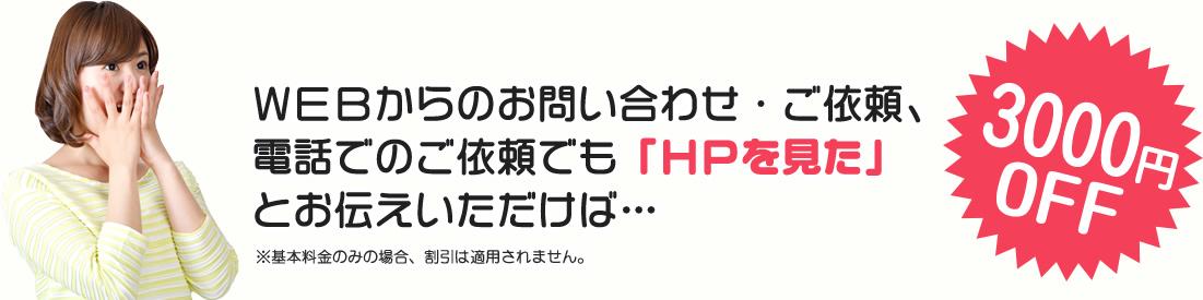 WEBからのお問い合わせ・ご依頼、電話でのご依頼でも「HPを見た」とお伝えいただけば、3,000円OFF